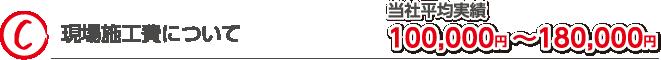 現場施工費について 当社平均実績100,000円~180,000円