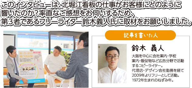 このインタビューは、北堀江看板の仕事がお客様にどのように響いたのか?率直なご感想をお伺いするため、第3者であるフリーライター鈴木義人氏に取材をお願いしました。※弊社では一切の加筆はせずに掲載しております。 記事を書いた人:鈴木 義人 大阪を中心に会社案内・学校案内・販促物など広告分野で活動するコピーライター。代理店・デザイン会社勤務を経て2009年よりフリーとして活動。1972年生まれのねずみ年。